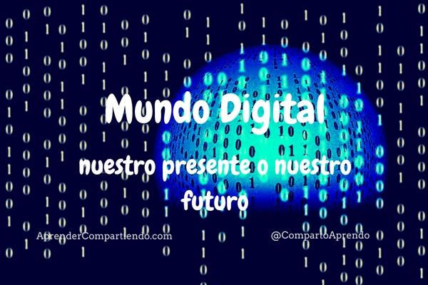 Mundo Digital, nuestro presente o nuestro futuro