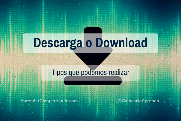 Descarga o Download. Tipos que podemos realizar